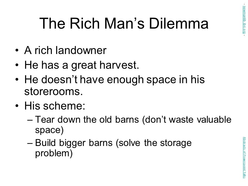 The Rich Man's Dilemma A rich landowner He has a great harvest. He doesn't have enough space in his storerooms. His scheme: –Tear down the old barns (