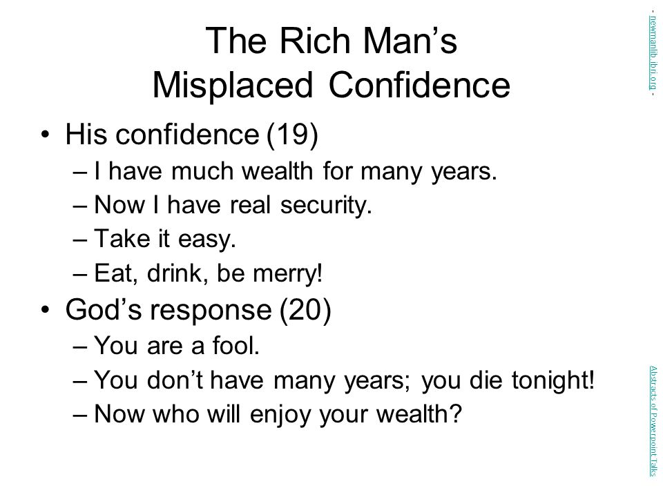 The Rich Man's Misplaced Confidence His confidence (19) –I have much wealth for many years. –Now I have real security. –Take it easy. –Eat, drink, be