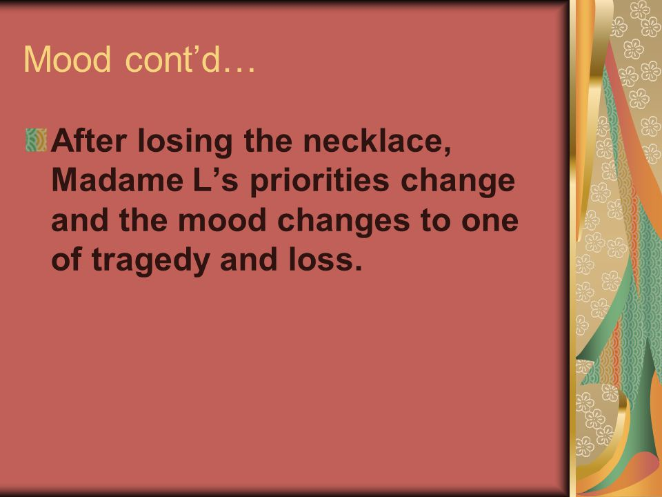 Mood cont'd… After losing the necklace, Madame L's priorities change and the mood changes to one of tragedy and loss.
