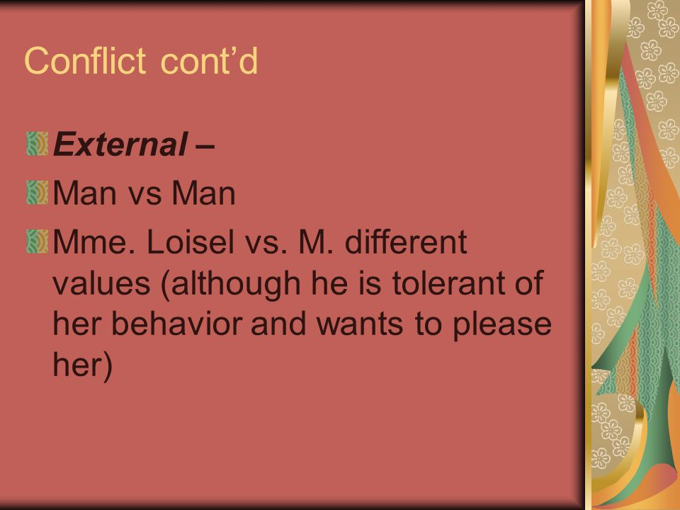 Conflict cont'd External – Man vs Man Mme. Loisel vs. M. different values (although he is tolerant of her behavior and wants to please her)