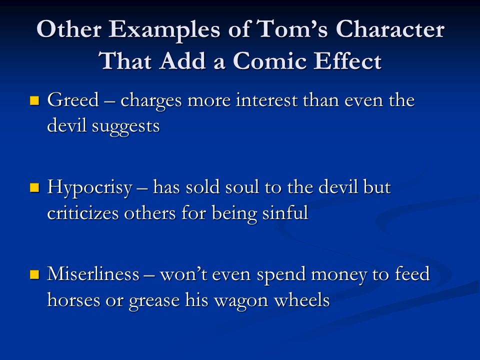 Other Examples of Tom's Character That Add a Comic Effect (cont.) Foolishness – trades peace of mind (and eternity) for wealth Foolishness – trades peace of mind (and eternity) for wealth Stubbornness – wants to make a deal with the devil but doesn't because his wife wants him to Stubbornness – wants to make a deal with the devil but doesn't because his wife wants him to