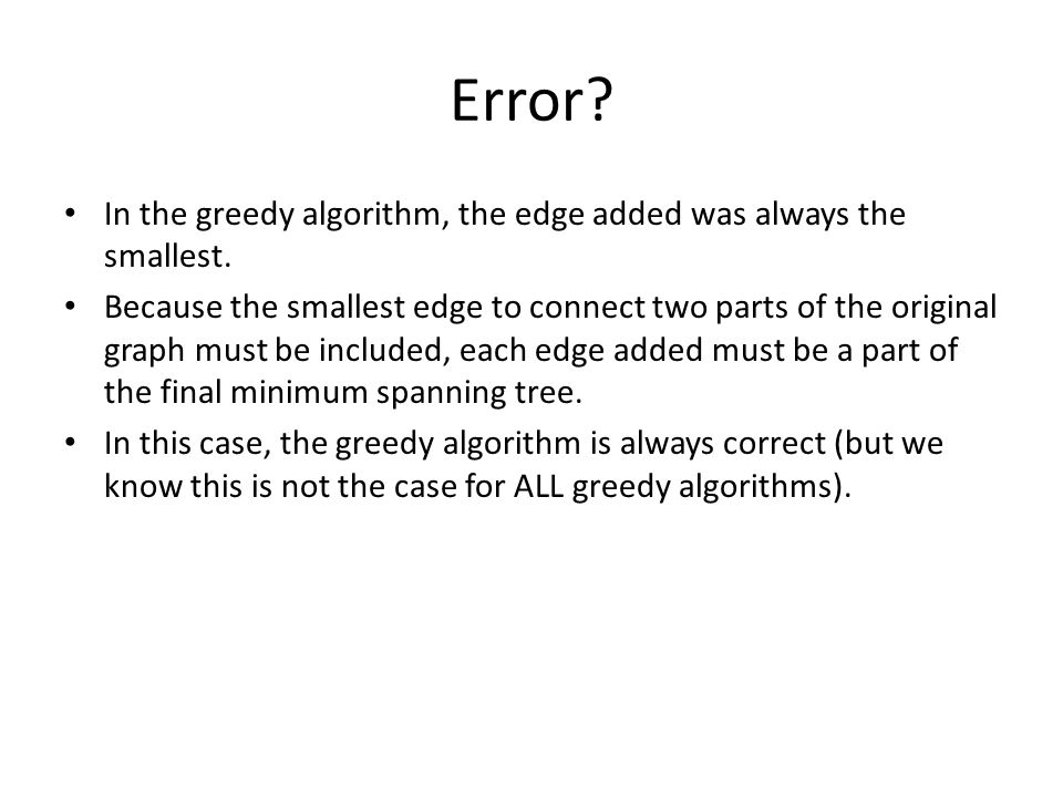 Error? In the greedy algorithm, the edge added was always the smallest. Because the smallest edge to connect two parts of the original graph must be i