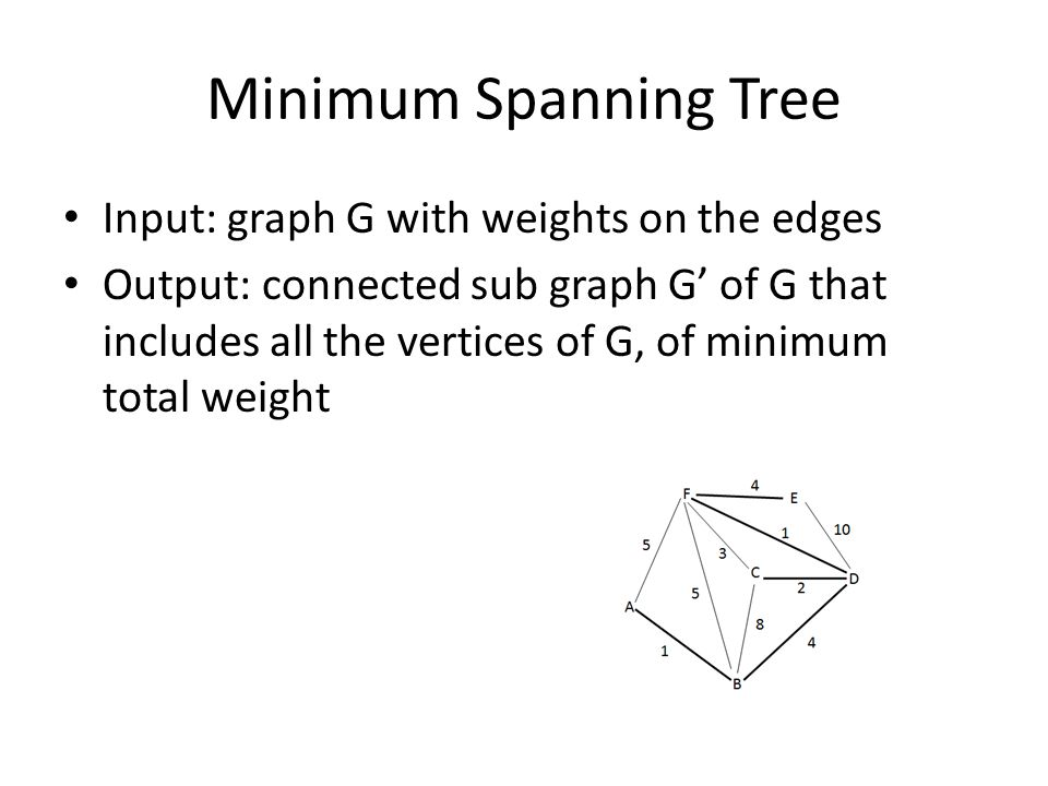 Minimum Spanning Tree Input: graph G with weights on the edges Output: connected sub graph G' of G that includes all the vertices of G, of minimum total weight