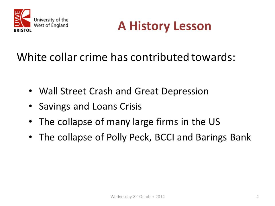 A History Lesson White collar crime has contributed towards: Wall Street Crash and Great Depression Savings and Loans Crisis The collapse of many large firms in the US The collapse of Polly Peck, BCCI and Barings Bank Wednesday 8 th October 20144
