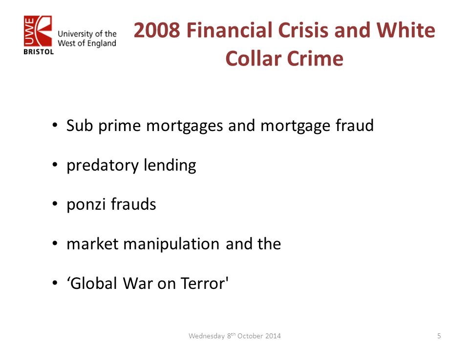 2008 Financial Crisis and White Collar Crime Sub prime mortgages and mortgage fraud predatory lending ponzi frauds market manipulation and the 'Global War on Terror 5Wednesday 8 th October 2014