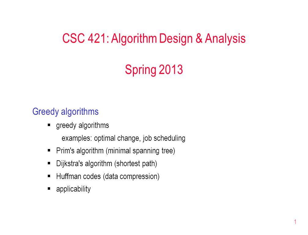 1 CSC 421: Algorithm Design & Analysis Spring 2013 Greedy algorithms  greedy algorithms examples: optimal change, job scheduling  Prim s algorithm (minimal spanning tree)  Dijkstra s algorithm (shortest path)  Huffman codes (data compression)  applicability