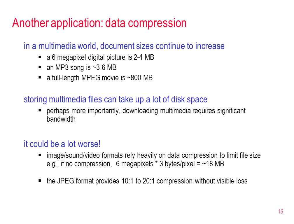 16 Another application: data compression in a multimedia world, document sizes continue to increase  a 6 megapixel digital picture is 2-4 MB  an MP3