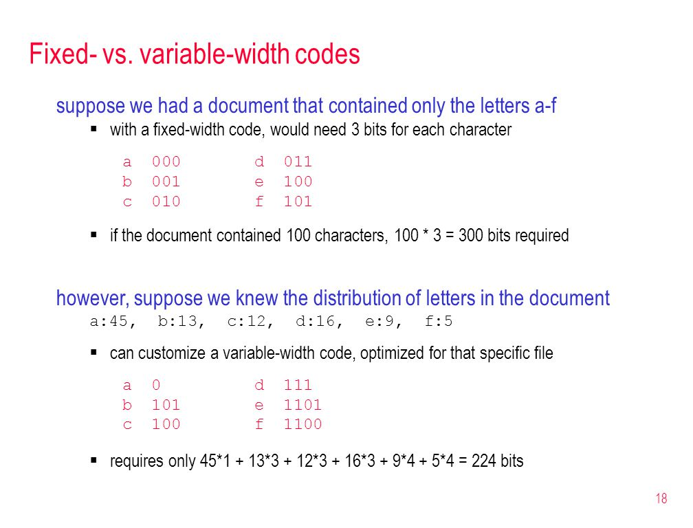 18 Fixed- vs. variable-width codes suppose we had a document that contained only the letters a-f  with a fixed-width code, would need 3 bits for each