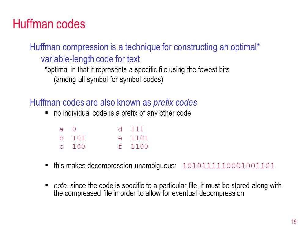 19 Huffman codes Huffman compression is a technique for constructing an optimal* variable-length code for text *optimal in that it represents a specif