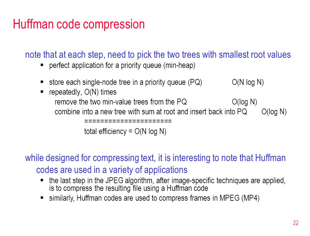 22 Huffman code compression note that at each step, need to pick the two trees with smallest root values  perfect application for a priority queue (m