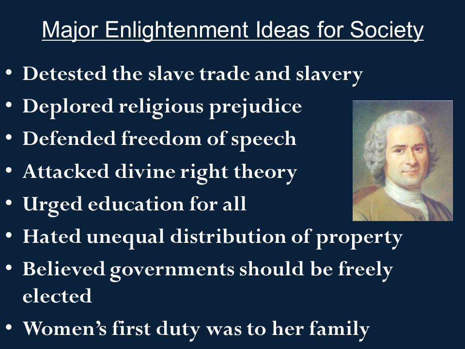 Major Enlightenment Ideas for Society Detested the slave trade and slavery Deplored religious prejudice Defended freedom of speech Attacked divine rig