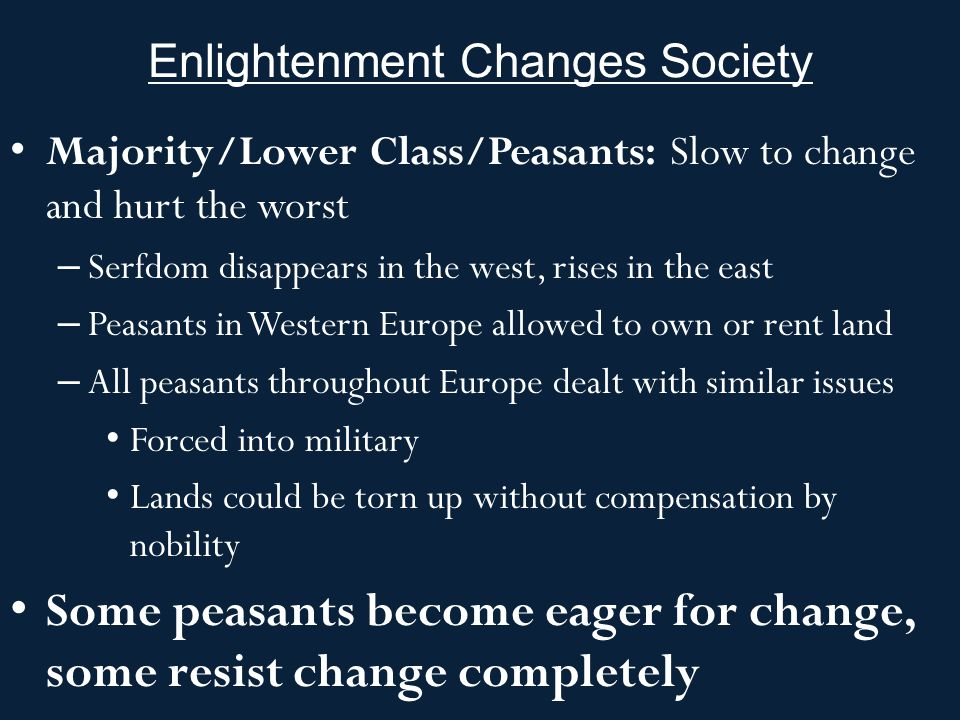 Enlightenment Changes Society Majority/Lower Class/Peasants: Slow to change and hurt the worst – Serfdom disappears in the west, rises in the east – P