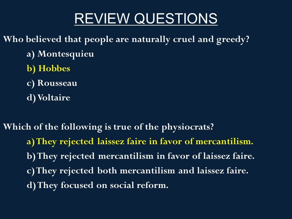 REVIEW QUESTIONS Who believed that people are naturally cruel and greedy? a) Montesquieu b) Hobbes c) Rousseau d) Voltaire Which of the following is t