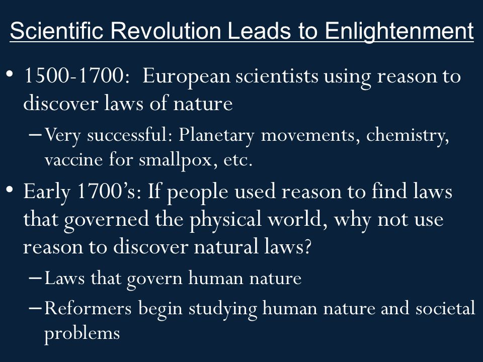 Scientific Revolution Leads to Enlightenment 1500-1700: European scientists using reason to discover laws of nature – Very successful: Planetary movem
