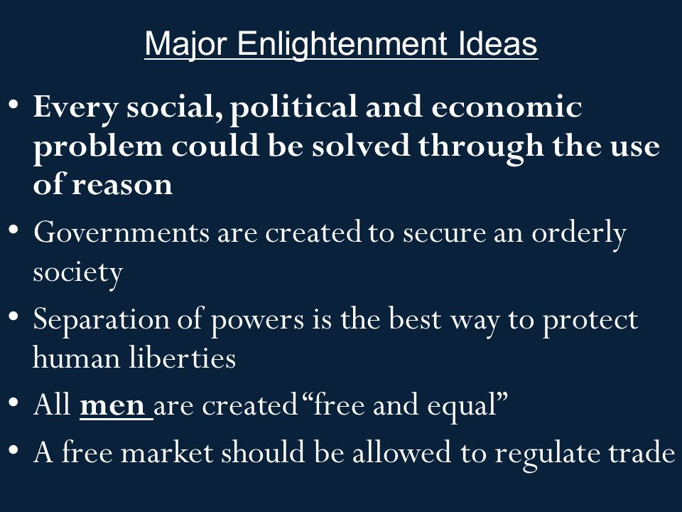 Major Enlightenment Ideas Every social, political and economic problem could be solved through the use of reason Governments are created to secure an