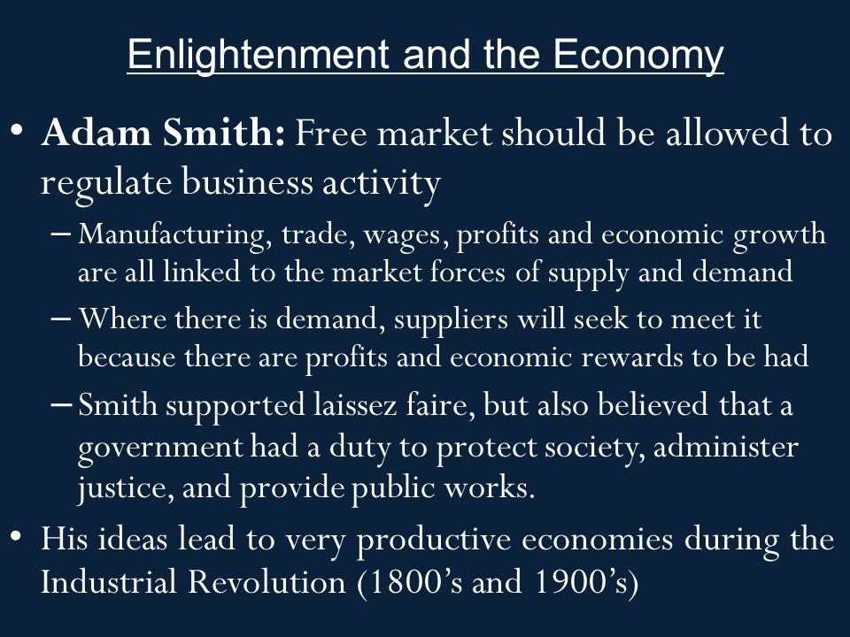 Enlightenment and the Economy Adam Smith: Free market should be allowed to regulate business activity – Manufacturing, trade, wages, profits and econo
