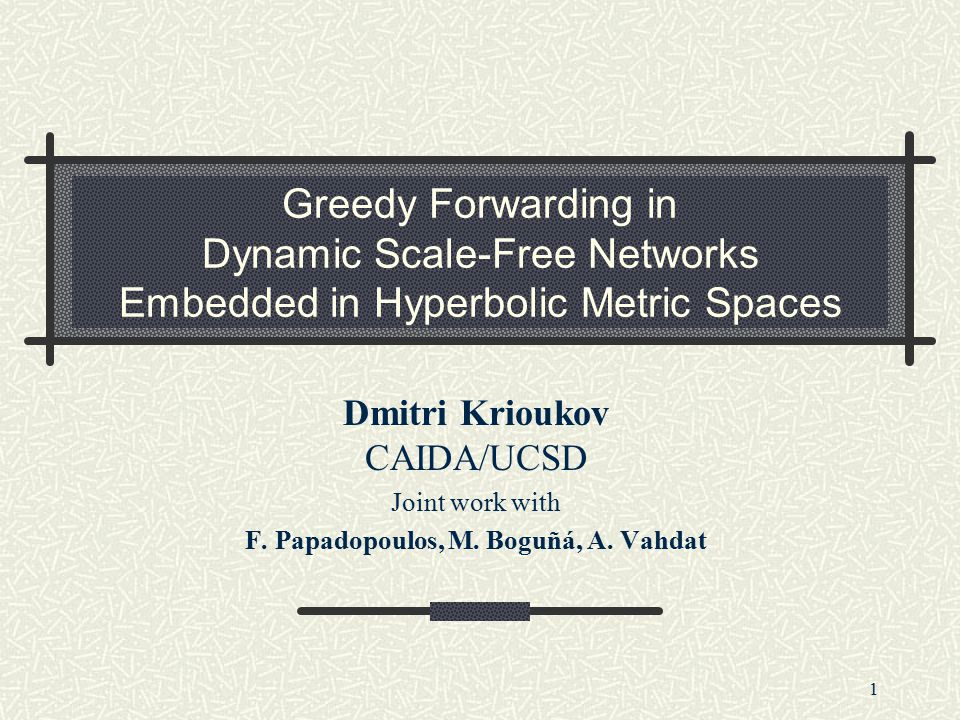 1 Greedy Forwarding in Dynamic Scale-Free Networks Embedded in Hyperbolic Metric Spaces Dmitri Krioukov CAIDA/UCSD Joint work with F.
