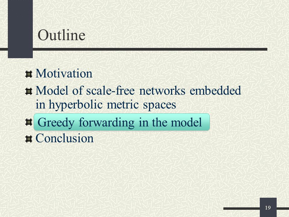 19 Outline Motivation Model of scale-free networks embedded in hyperbolic metric spaces Conclusion Greedy forwarding in the model