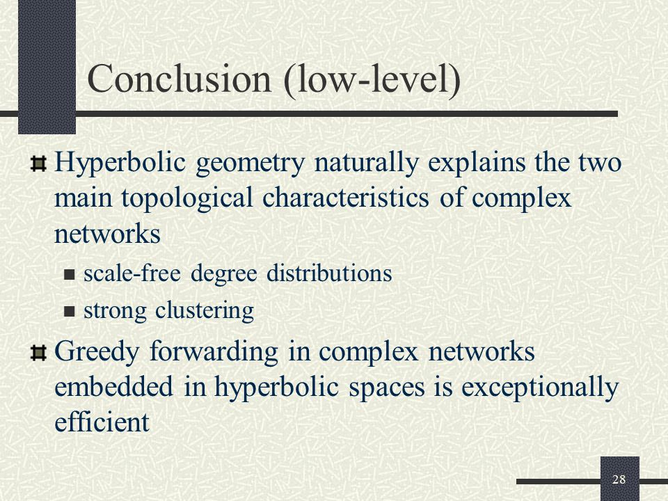 Conclusion (low-level) Hyperbolic geometry naturally explains the two main topological characteristics of complex networks scale-free degree distributions strong clustering Greedy forwarding in complex networks embedded in hyperbolic spaces is exceptionally efficient 28
