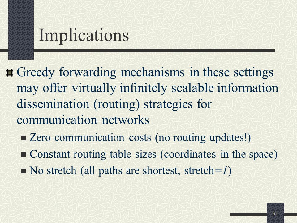 Implications Greedy forwarding mechanisms in these settings may offer virtually infinitely scalable information dissemination (routing) strategies for communication networks Zero communication costs (no routing updates!) Constant routing table sizes (coordinates in the space) No stretch (all paths are shortest, stretch=1) 31