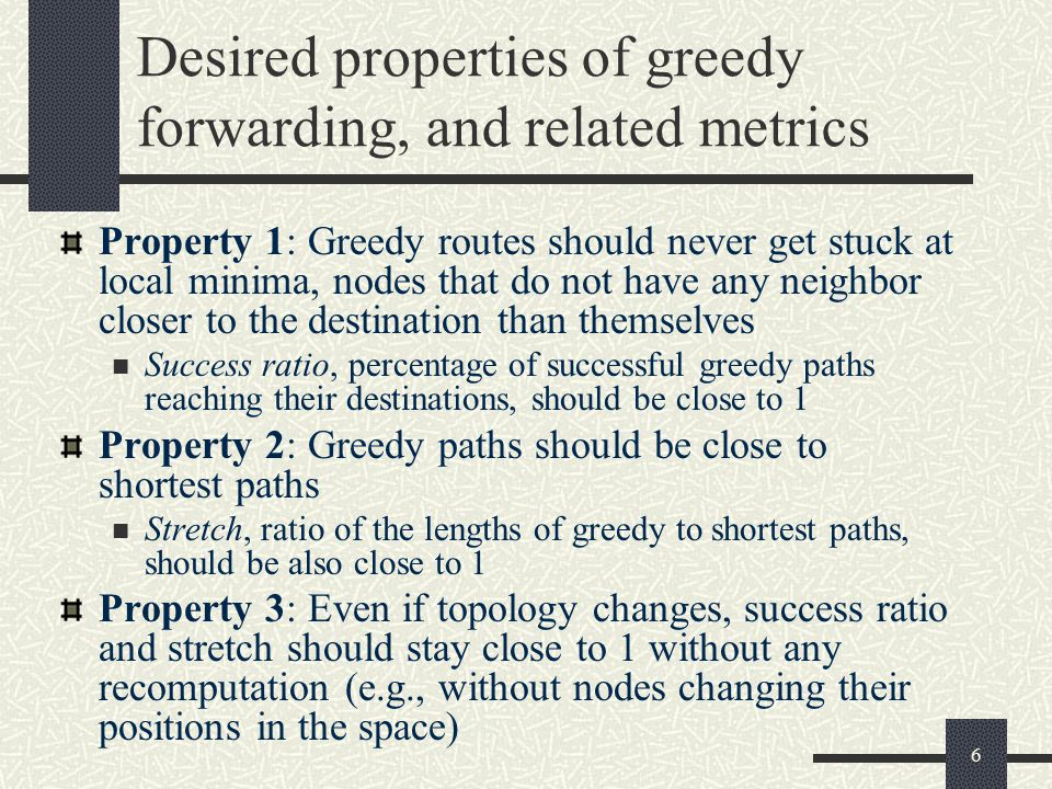 Desired properties of greedy forwarding, and related metrics Property 1: Greedy routes should never get stuck at local minima, nodes that do not have any neighbor closer to the destination than themselves Success ratio, percentage of successful greedy paths reaching their destinations, should be close to 1 Property 2: Greedy paths should be close to shortest paths Stretch, ratio of the lengths of greedy to shortest paths, should be also close to 1 Property 3: Even if topology changes, success ratio and stretch should stay close to 1 without any recomputation (e.g., without nodes changing their positions in the space) 6