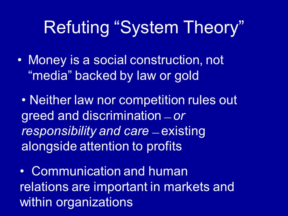 Refuting System Theory Money is a social construction, not media backed by law or gold Neither law nor competition rules out greed and discrimination — or responsibility and care — existing alongside attention to profits Communication and human relations are important in markets and within organizations