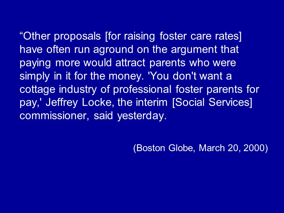 Other proposals [for raising foster care rates] have often run aground on the argument that paying more would attract parents who were simply in it for the money.