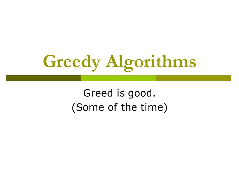 Greedy Algorithms Greed is good. (Some of the time)