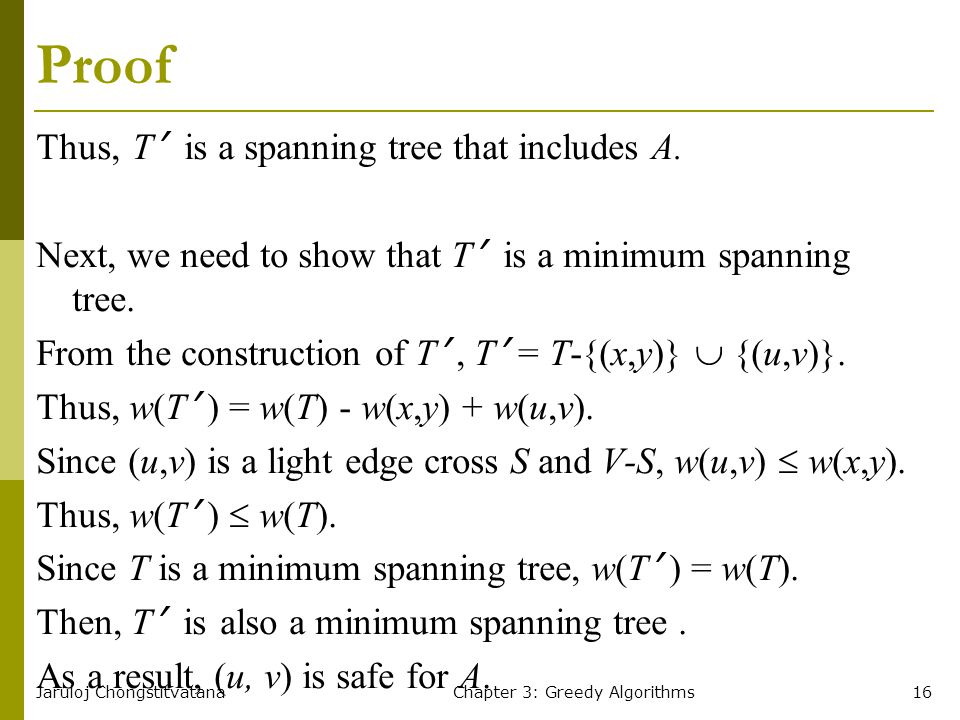 Jaruloj ChongstitvatanaChapter 3: Greedy Algorithms16 Proof Thus, T ' is a spanning tree that includes A. Next, we need to show that T ' is a minimum