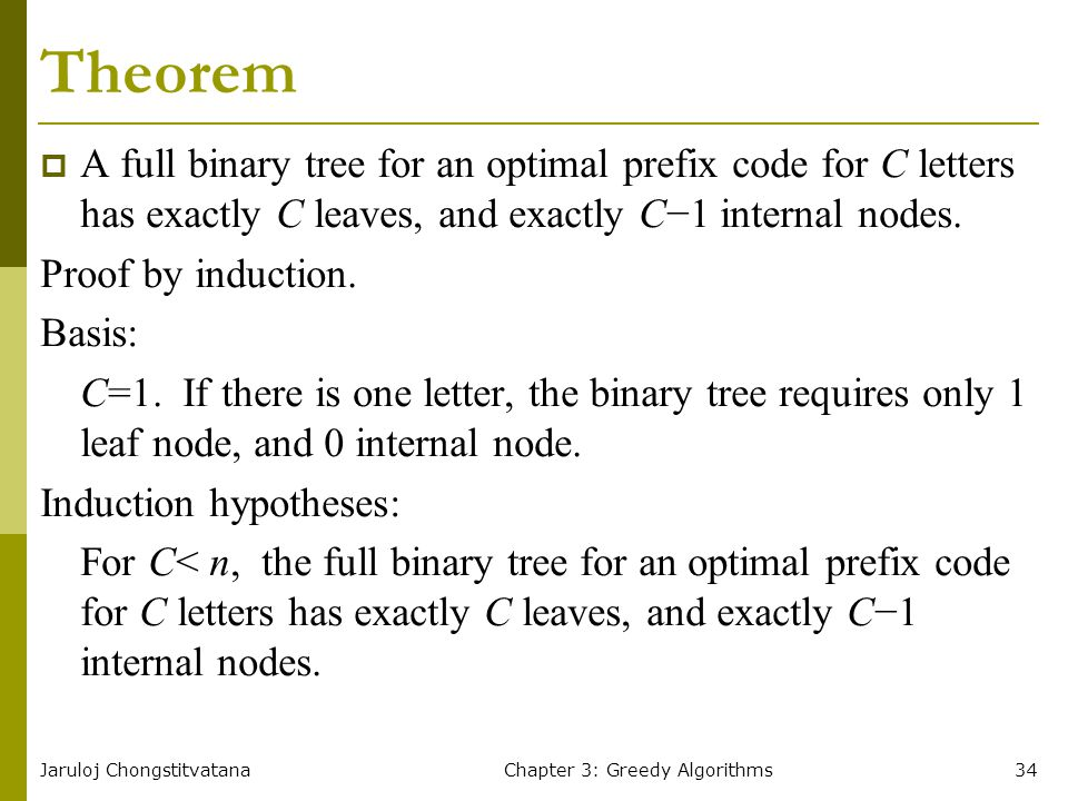 Jaruloj ChongstitvatanaChapter 3: Greedy Algorithms34 Theorem  A full binary tree for an optimal prefix code for C letters has exactly C leaves, and