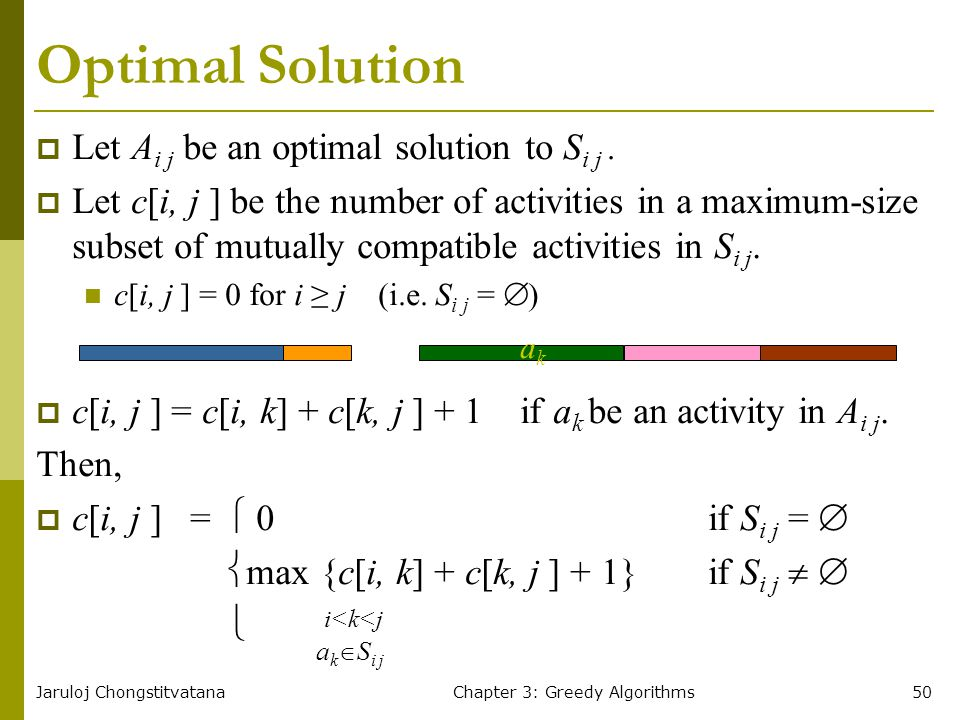 Jaruloj ChongstitvatanaChapter 3: Greedy Algorithms50 Optimal Solution  Let A i j be an optimal solution to S i j.  Let c[i, j ] be the number of ac