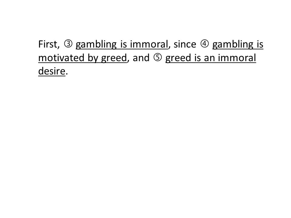First,  gambling is immoral, since  gambling is motivated by greed, and  greed is an immoral desire.