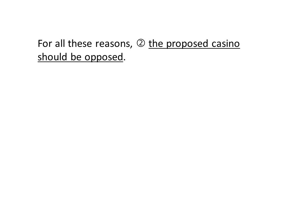 For all these reasons,  the proposed casino should be opposed.
