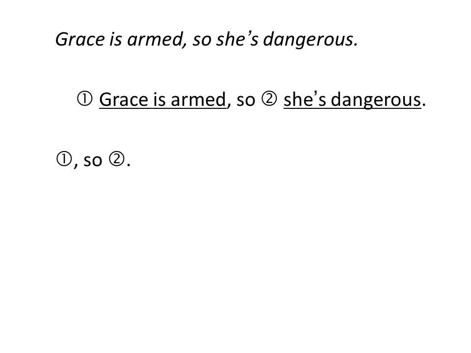 Grace is armed, so she's dangerous.  Grace is armed, so  she's dangerous. , so .