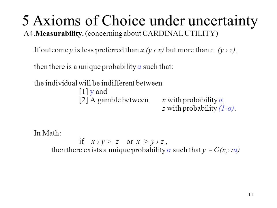 11 A4.Measurability. (concerning about CARDINAL UTILITY) If outcome y is less preferred than x (y ‹ x) but more than z (y › z), then there is a unique