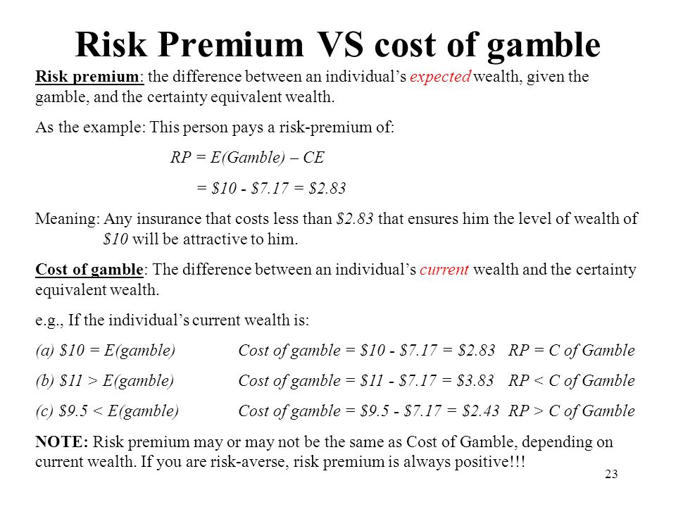 23 Risk Premium VS cost of gamble Risk premium: the difference between an individual's expected wealth, given the gamble, and the certainty equivalent