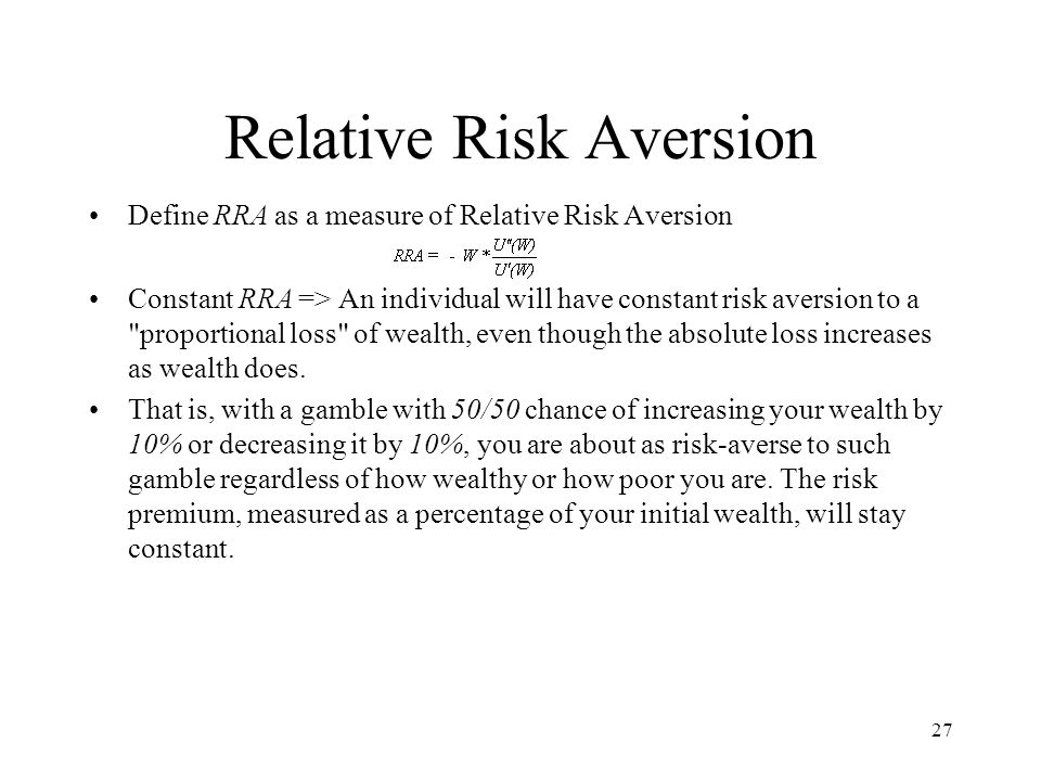 27 Relative Risk Aversion Define RRA as a measure of Relative Risk Aversion Constant RRA => An individual will have constant risk aversion to a