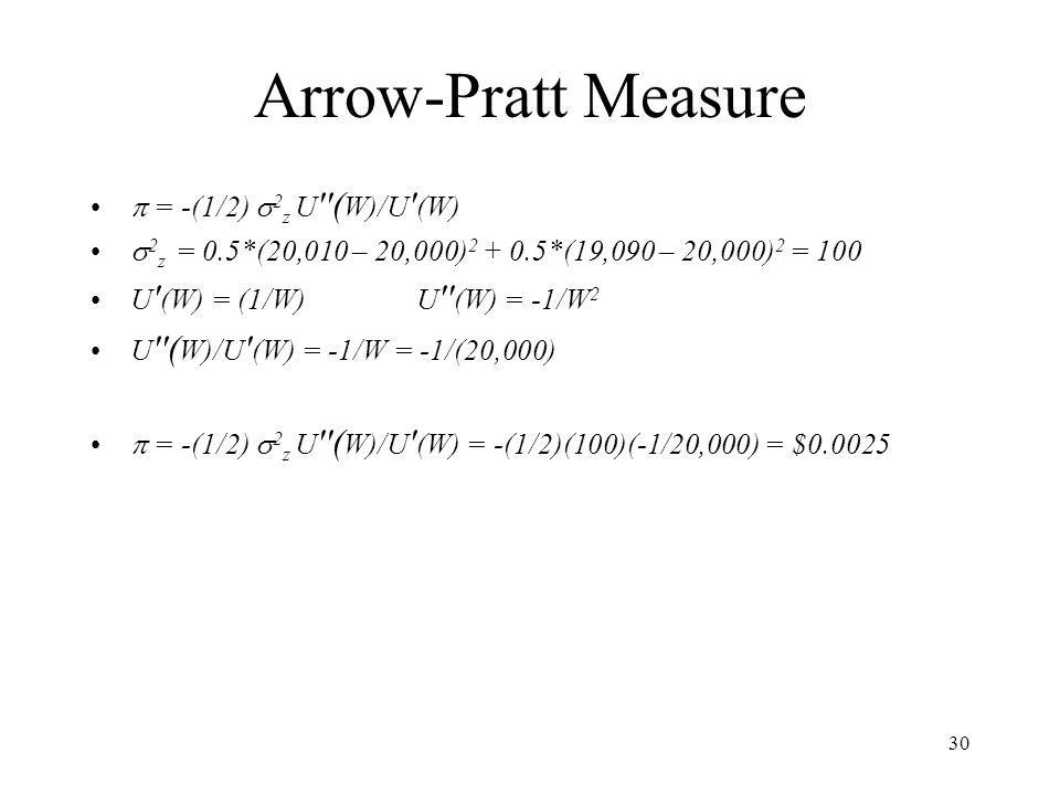 30 Arrow-Pratt Measure  = -(1/2)  2 z U ''( W)/U ' (W)  2 z = 0.5*(20,010 – 20,000) 2 + 0.5*(19,090 – 20,000) 2 = 100 U ' (W) = (1/W) U '' (W) = -1