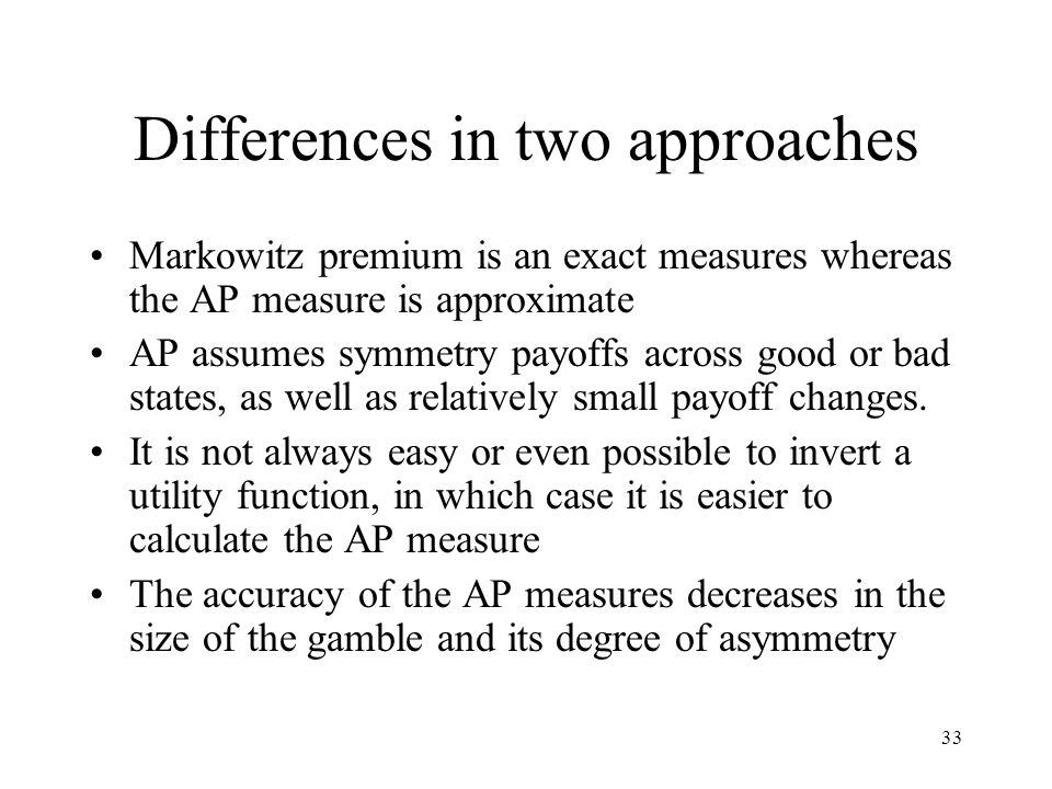 33 Differences in two approaches Markowitz premium is an exact measures whereas the AP measure is approximate AP assumes symmetry payoffs across good