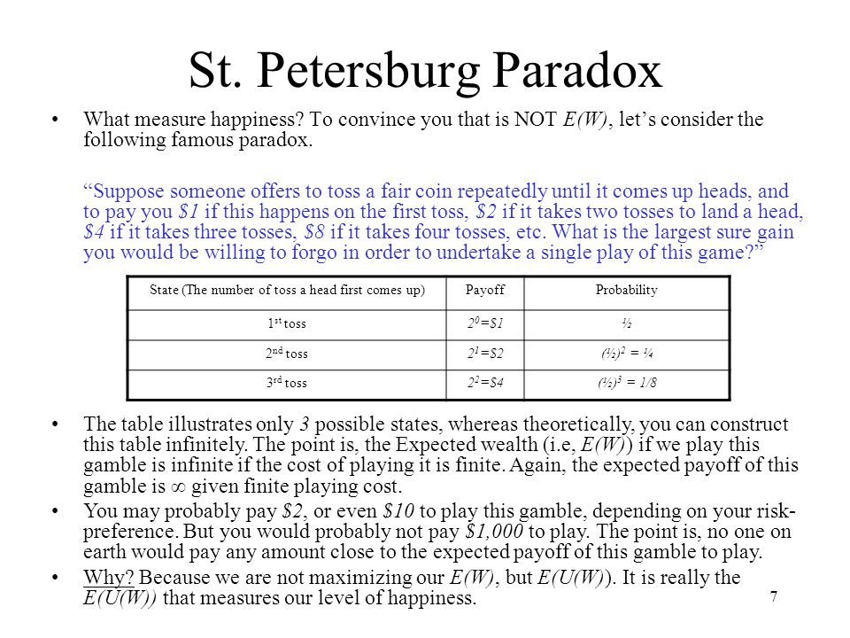 "7 St. Petersburg Paradox What measure happiness? To convince you that is NOT E(W), let's consider the following famous paradox. ""Suppose someone offer"