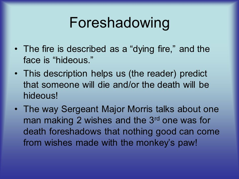 "Foreshadowing The fire is described as a ""dying fire,"" and the face is ""hideous."" This description helps us (the reader) predict that someone will die"
