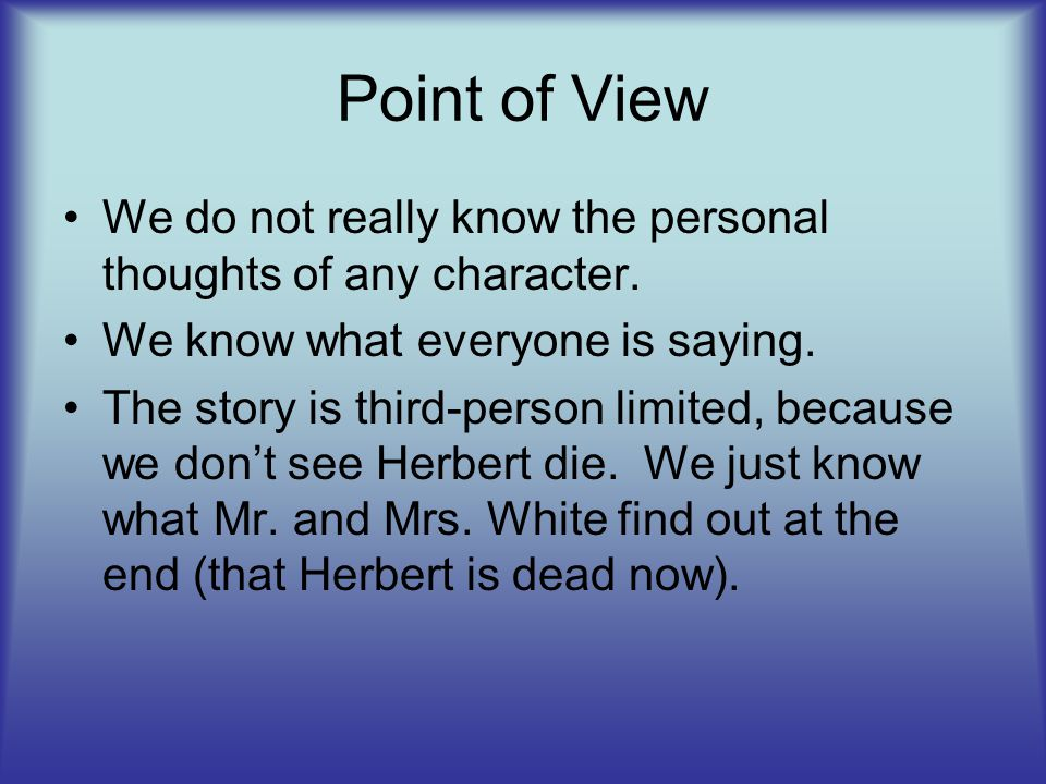 Point of View We do not really know the personal thoughts of any character. We know what everyone is saying. The story is third-person limited, becaus