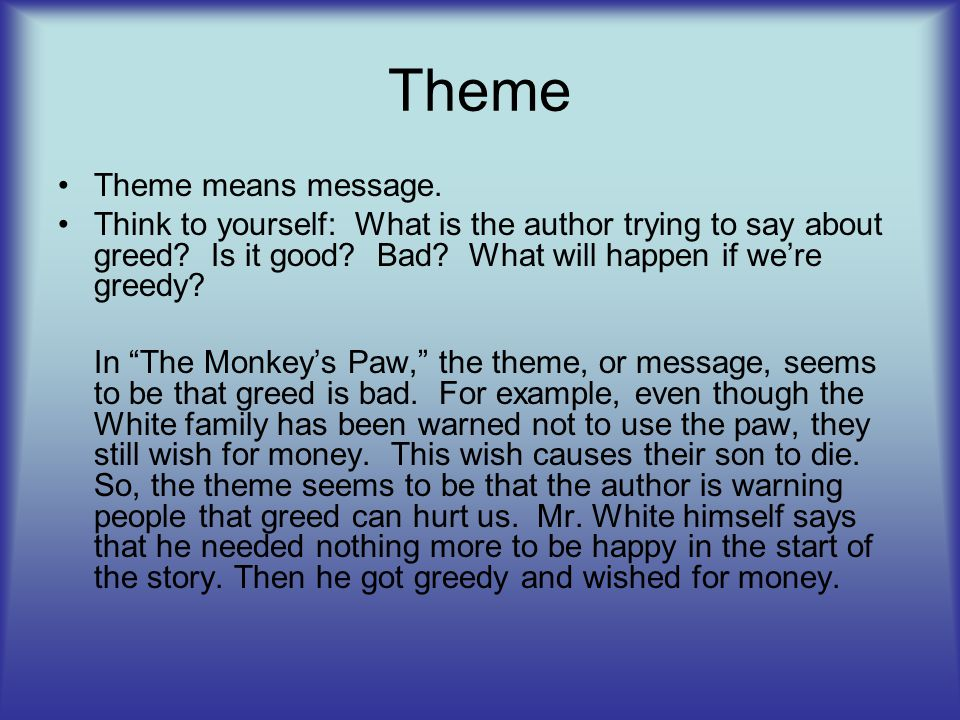 "Theme Theme means message. Think to yourself: What is the author trying to say about greed? Is it good? Bad? What will happen if we're greedy? In ""The"