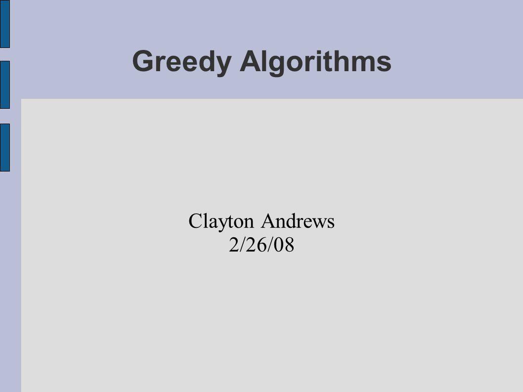 Greedy Algorithms Clayton Andrews 2/26/08