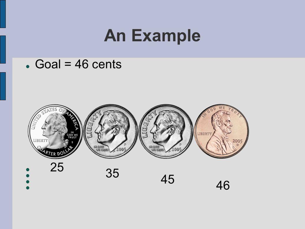An Example Goal = 46 cents 25 35 45 46