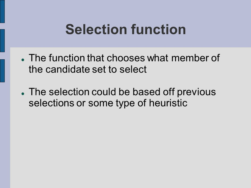 Selection function The function that chooses what member of the candidate set to select The selection could be based off previous selections or some type of heuristic