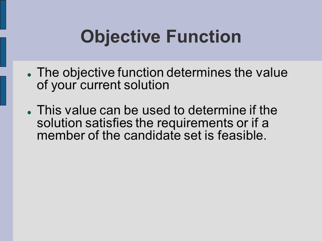 Objective Function The objective function determines the value of your current solution This value can be used to determine if the solution satisfies