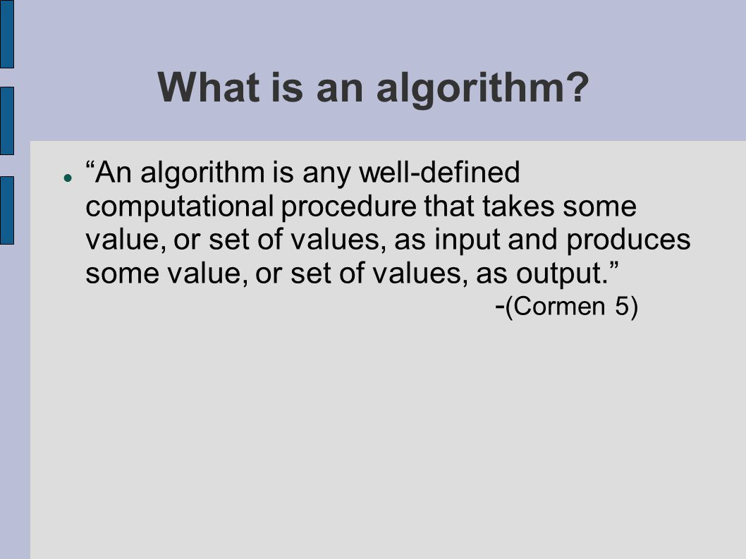 """What is an algorithm? """"An algorithm is any well-defined computational procedure that takes some value, or set of values, as input and produces some va"""