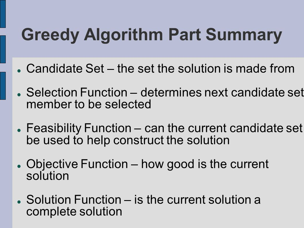 Greedy Algorithm Part Summary Candidate Set – the set the solution is made from Selection Function – determines next candidate set member to be select