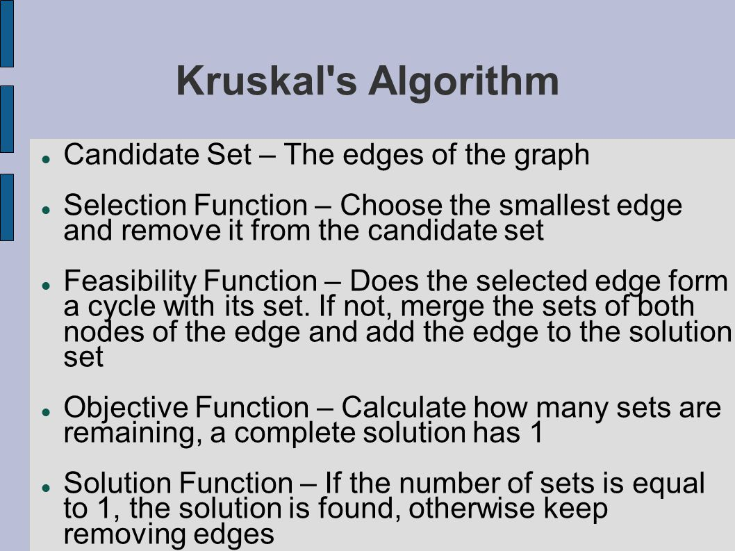 Kruskal s Algorithm Candidate Set – The edges of the graph Selection Function – Choose the smallest edge and remove it from the candidate set Feasibility Function – Does the selected edge form a cycle with its set.